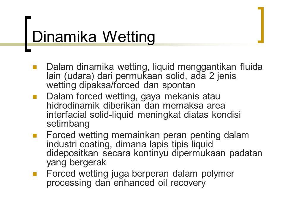 Dinamika Wetting Dalam dinamika wetting, liquid menggantikan fluida lain (udara) dari permukaan solid, ada 2 jenis wetting dipaksa/forced dan spontan