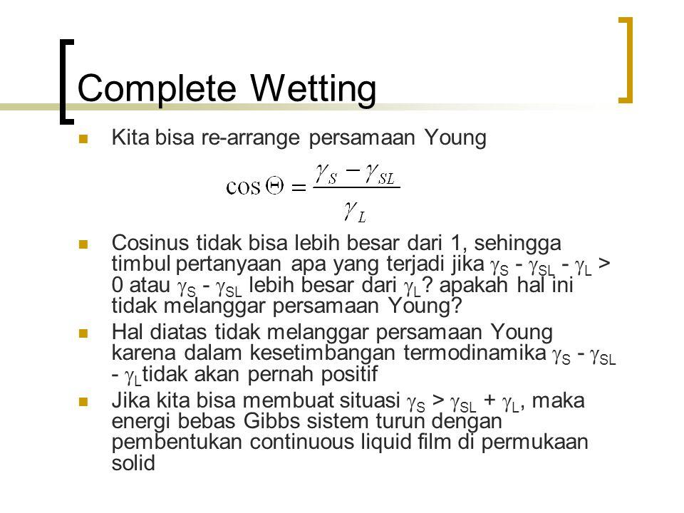 Complete Wetting Kita bisa re-arrange persamaan Young Cosinus tidak bisa lebih besar dari 1, sehingga timbul pertanyaan apa yang terjadi jika  S -  SL -  L > 0 atau  S -  SL lebih besar dari  L .