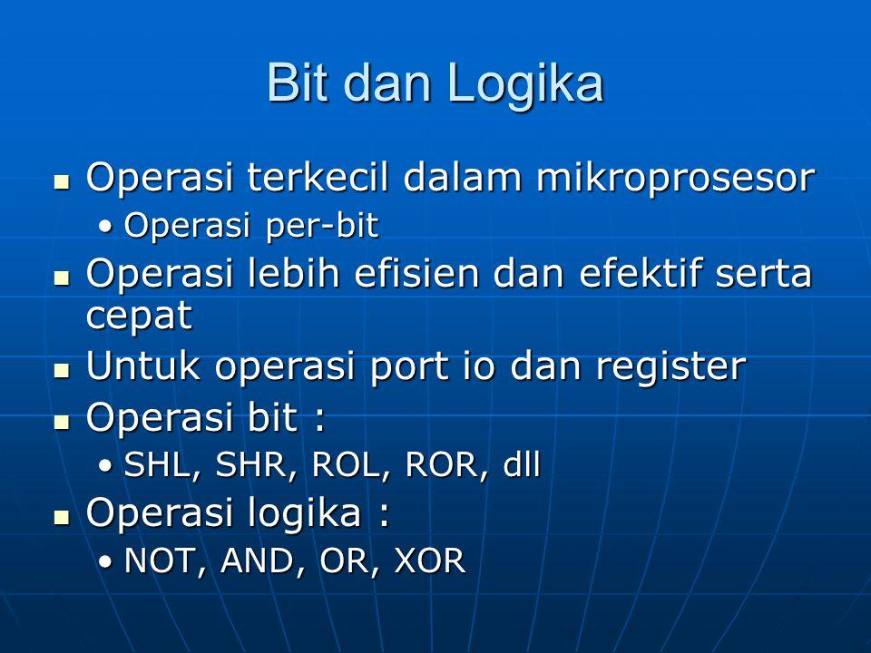 Bit dan Logika Operasi terkecil dalam mikroprosesor Operasi terkecil dalam mikroprosesor Operasi per-bitOperasi per-bit Operasi lebih efisien dan efektif serta cepat Operasi lebih efisien dan efektif serta cepat Untuk operasi port io dan register Untuk operasi port io dan register Operasi bit : Operasi bit : SHL, SHR, ROL, ROR, dllSHL, SHR, ROL, ROR, dll Operasi logika : Operasi logika : NOT, AND, OR, XORNOT, AND, OR, XOR
