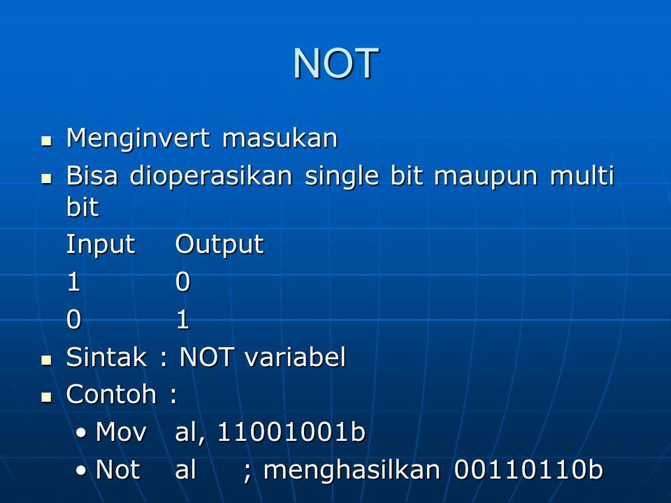 NOT Menginvert masukan Menginvert masukan Bisa dioperasikan single bit maupun multi bit Bisa dioperasikan single bit maupun multi bit InputOutput 10 01 Sintak : NOT variabel Sintak : NOT variabel Contoh : Contoh : Moval, 11001001bMoval, 11001001b Notal; menghasilkan 00110110bNotal; menghasilkan 00110110b