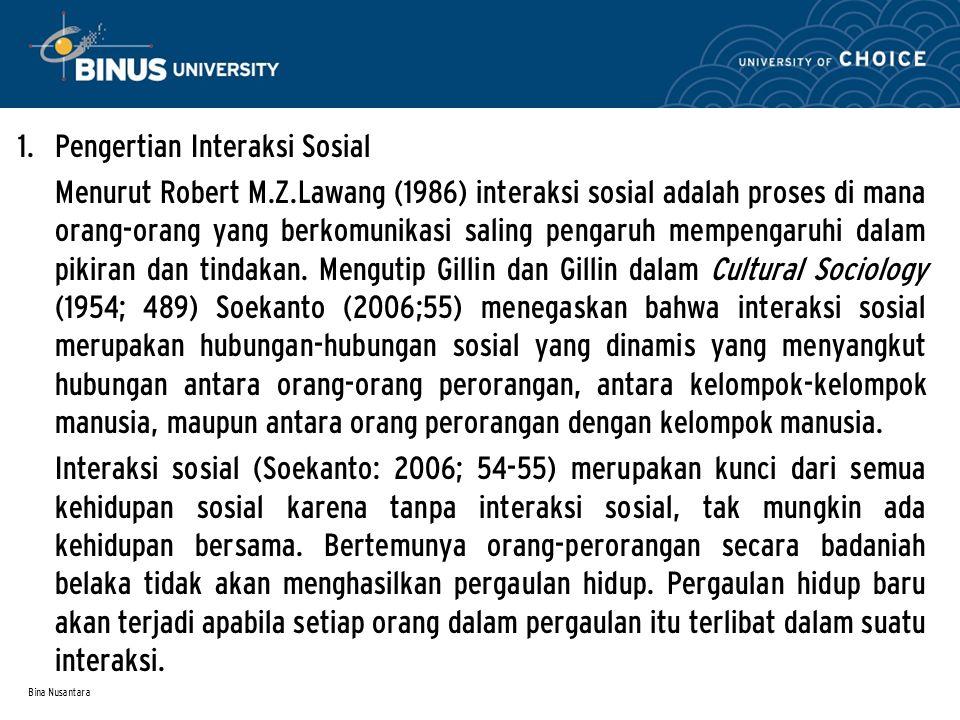 Bina Nusantara 1. Pengertian Interaksi Sosial Menurut Robert M.Z.Lawang (1986) interaksi sosial adalah proses di mana orang-orang yang berkomunikasi s