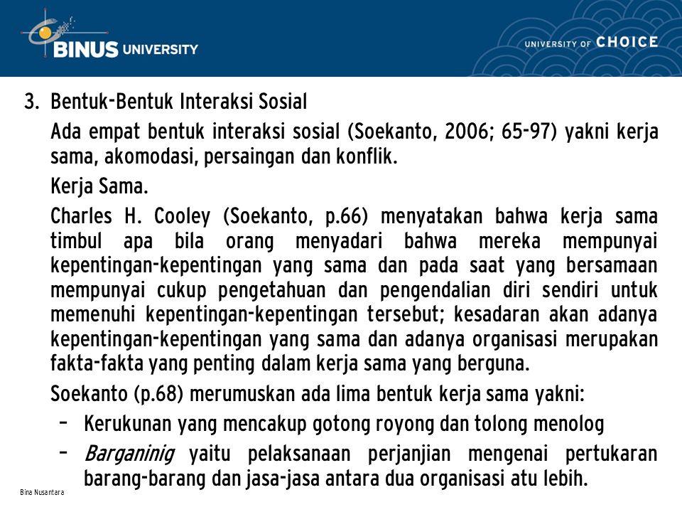 Bina Nusantara 3. Bentuk-Bentuk Interaksi Sosial Ada empat bentuk interaksi sosial (Soekanto, 2006; 65-97) yakni kerja sama, akomodasi, persaingan dan