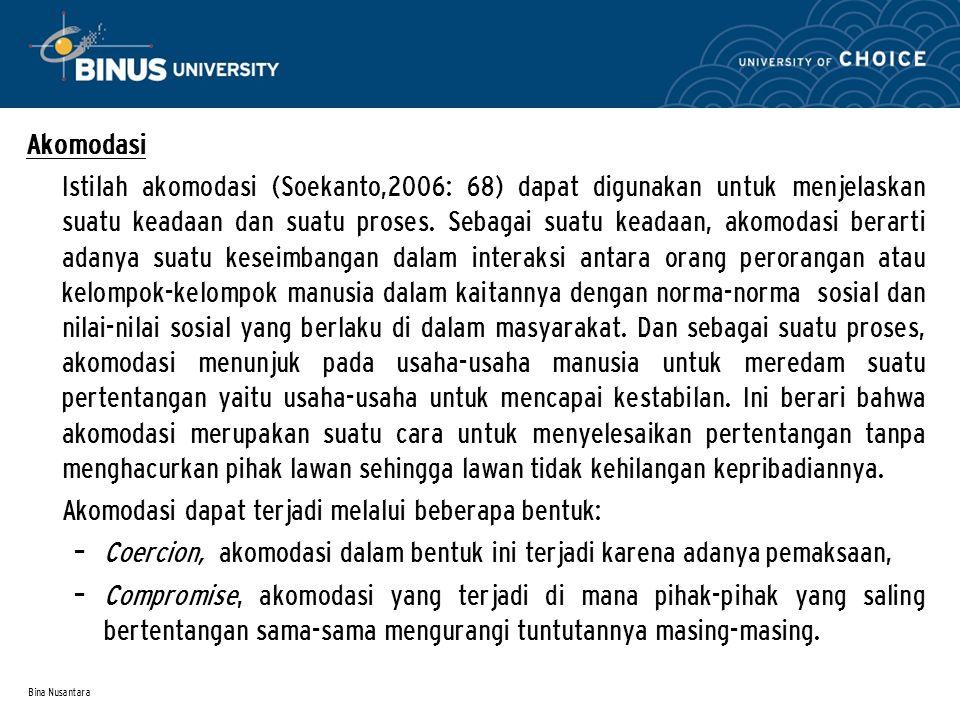 Bina Nusantara Akomodasi Istilah akomodasi (Soekanto,2006: 68) dapat digunakan untuk menjelaskan suatu keadaan dan suatu proses. Sebagai suatu keadaan