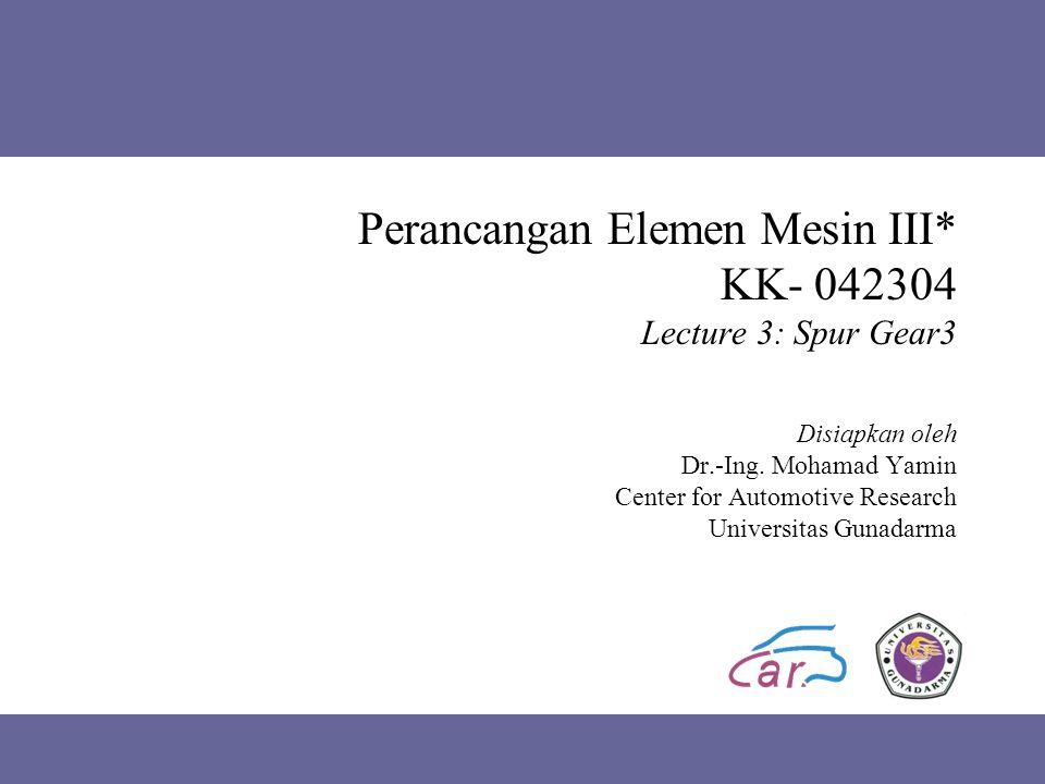 Perancangan Elemen Mesin III* KK- 042304 Lecture 3: Spur Gear3 Disiapkan oleh Dr.-Ing.