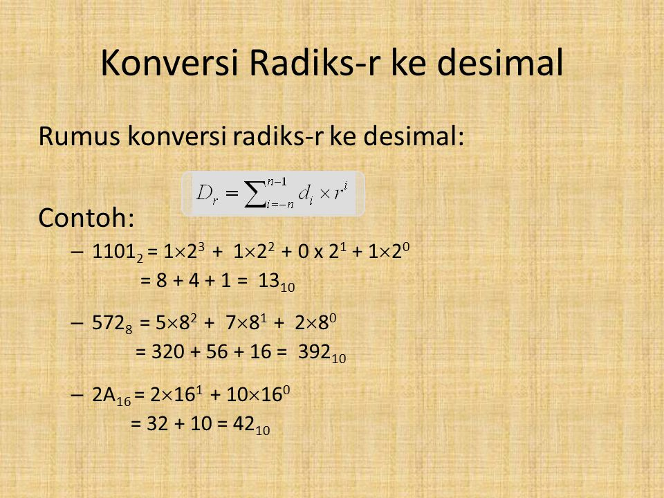 Konversi Radiks-r ke desimal Rumus konversi radiks-r ke desimal: Contoh: – 1101 2 = 1  2 3 + 1  2 2 + 0 x 2 1 + 1  2 0 = 8 + 4 + 1 = 13 10 – 572 8 = 5  8 2 + 7  8 1 + 2  8 0 = 320 + 56 + 16 = 392 10 – 2A 16 = 2  16 1 + 10  16 0 = 32 + 10 = 42 10