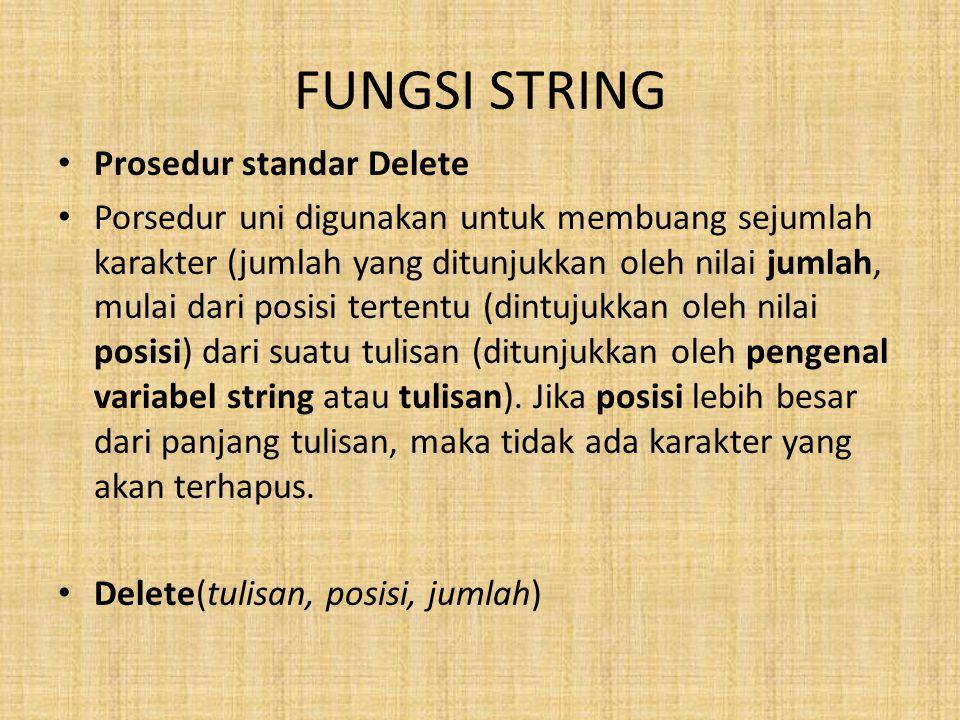 FUNGSI STRING Prosedur standar Delete Porsedur uni digunakan untuk membuang sejumlah karakter (jumlah yang ditunjukkan oleh nilai jumlah, mulai dari posisi tertentu (dintujukkan oleh nilai posisi) dari suatu tulisan (ditunjukkan oleh pengenal variabel string atau tulisan).
