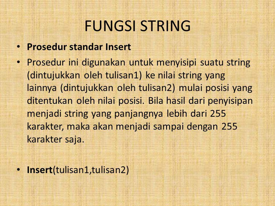 FUNGSI STRING Prosedur standar Insert Prosedur ini digunakan untuk menyisipi suatu string (dintujukkan oleh tulisan1) ke nilai string yang lainnya (dintujukkan oleh tulisan2) mulai posisi yang ditentukan oleh nilai posisi.
