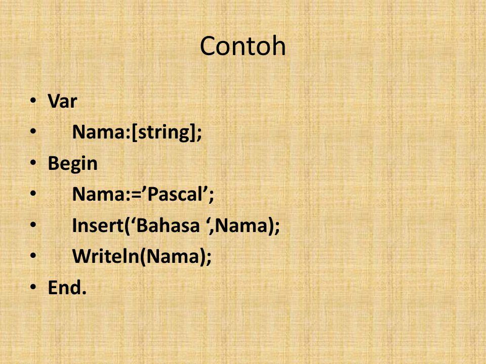 Contoh Var Nama:[string]; Begin Nama:='Pascal'; Insert('Bahasa ',Nama); Writeln(Nama); End.