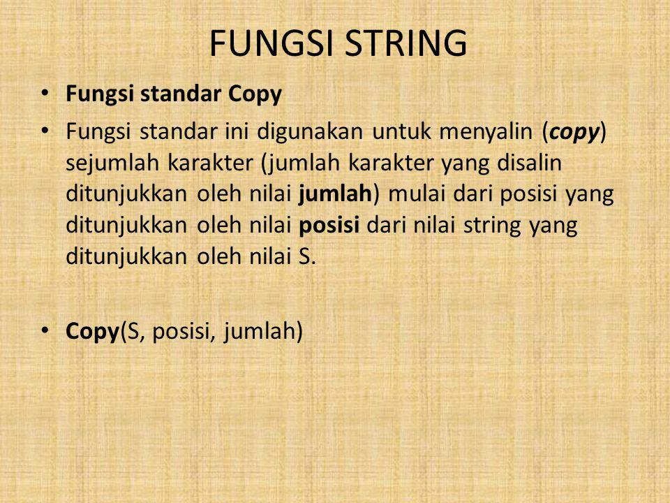 FUNGSI STRING Fungsi standar Copy Fungsi standar ini digunakan untuk menyalin (copy) sejumlah karakter (jumlah karakter yang disalin ditunjukkan oleh nilai jumlah) mulai dari posisi yang ditunjukkan oleh nilai posisi dari nilai string yang ditunjukkan oleh nilai S.