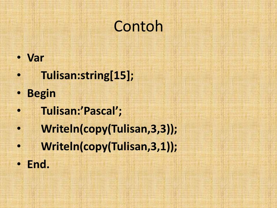 Contoh Var Tulisan:string[15]; Begin Tulisan:'Pascal'; Writeln(copy(Tulisan,3,3)); Writeln(copy(Tulisan,3,1)); End.