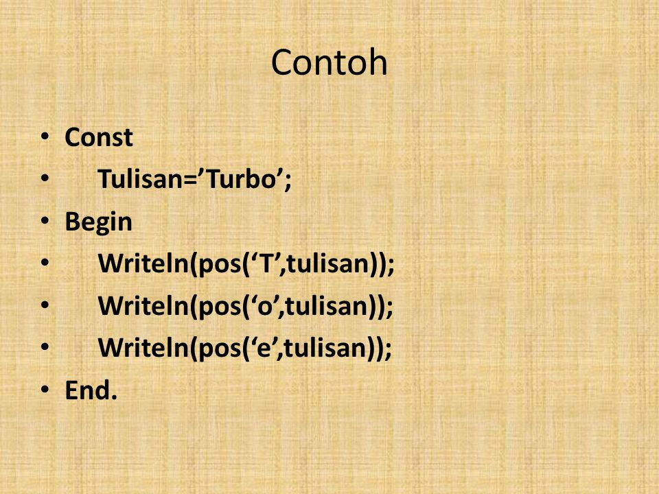 Contoh Const Tulisan='Turbo'; Begin Writeln(pos('T',tulisan)); Writeln(pos('o',tulisan)); Writeln(pos('e',tulisan)); End.