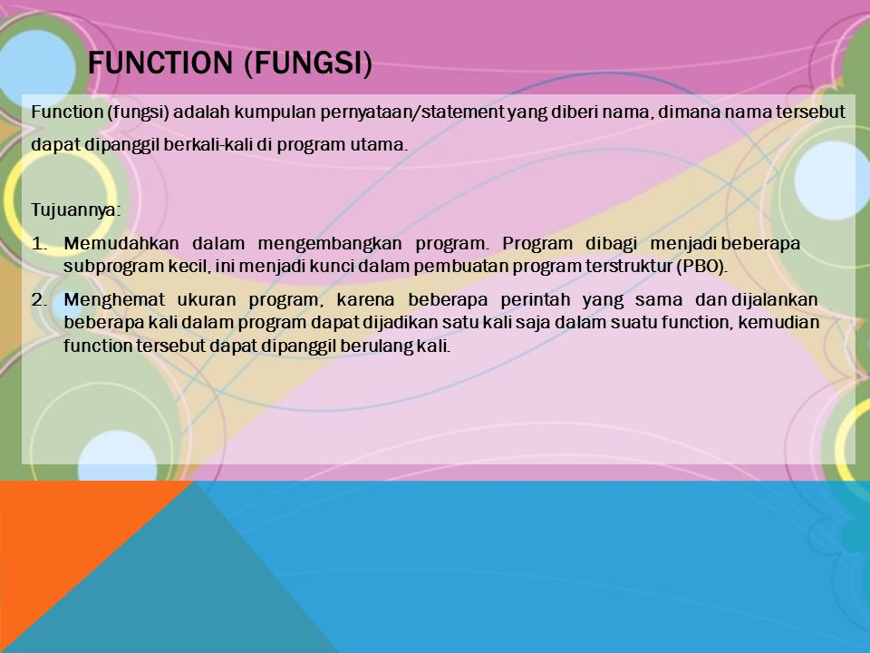 FUNCTION (FUNGSI) Function (fungsi) adalah kumpulan pernyataan/statement yang diberi nama, dimana nama tersebut dapat dipanggil berkali-kali di progra