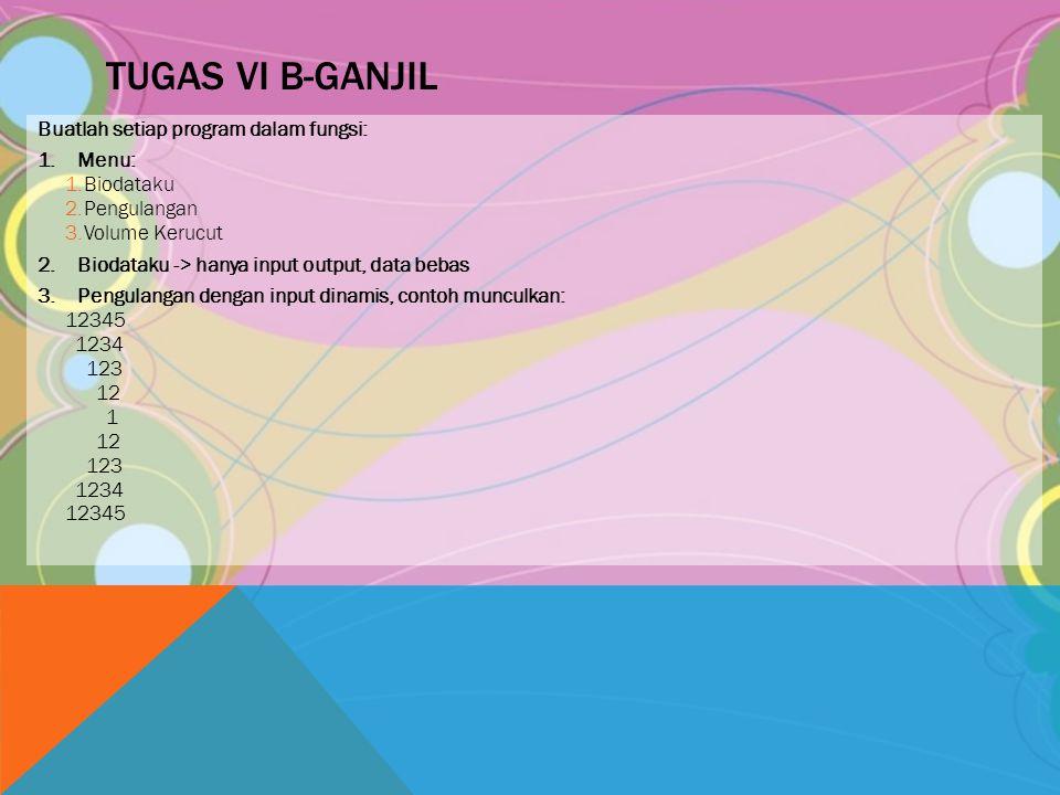 TUGAS VI B-GANJIL Buatlah setiap program dalam fungsi: 1.Menu: 1.Biodataku 2.Pengulangan 3.Volume Kerucut 2.Biodataku -> hanya input output, data beba
