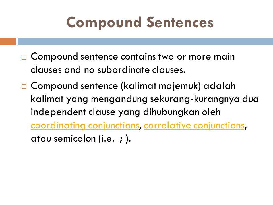Compound Sentences  Compound sentence contains two or more main clauses and no subordinate clauses.  Compound sentence (kalimat majemuk) adalah kali