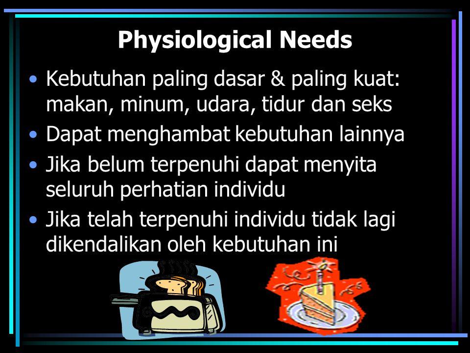 Physiological Needs Kebutuhan paling dasar & paling kuat: makan, minum, udara, tidur dan seks Dapat menghambat kebutuhan lainnya Jika belum terpenuhi dapat menyita seluruh perhatian individu Jika telah terpenuhi individu tidak lagi dikendalikan oleh kebutuhan ini