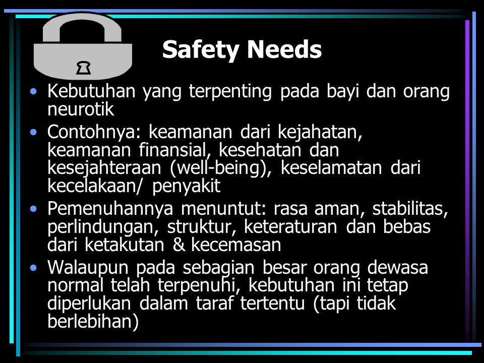 Safety Needs Kebutuhan yang terpenting pada bayi dan orang neurotik Contohnya: keamanan dari kejahatan, keamanan finansial, kesehatan dan kesejahteraan (well-being), keselamatan dari kecelakaan/ penyakit Pemenuhannya menuntut: rasa aman, stabilitas, perlindungan, struktur, keteraturan dan bebas dari ketakutan & kecemasan Walaupun pada sebagian besar orang dewasa normal telah terpenuhi, kebutuhan ini tetap diperlukan dalam taraf tertentu (tapi tidak berlebihan)