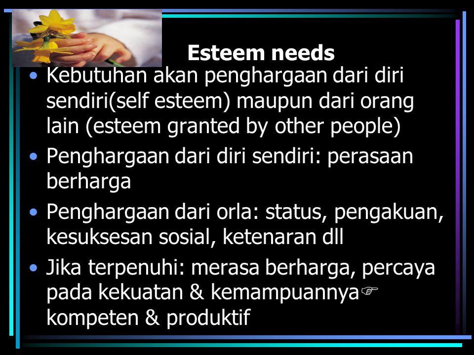 Esteem needs Kebutuhan akan penghargaan dari diri sendiri(self esteem) maupun dari orang lain (esteem granted by other people) Penghargaan dari diri sendiri: perasaan berharga Penghargaan dari orla: status, pengakuan, kesuksesan sosial, ketenaran dll Jika terpenuhi: merasa berharga, percaya pada kekuatan & kemampuannya  kompeten & produktif