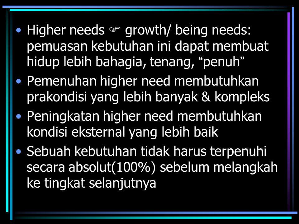 Higher needs  growth/ being needs: pemuasan kebutuhan ini dapat membuat hidup lebih bahagia, tenang, penuh Pemenuhan higher need membutuhkan prakondisi yang lebih banyak & kompleks Peningkatan higher need membutuhkan kondisi eksternal yang lebih baik Sebuah kebutuhan tidak harus terpenuhi secara absolut(100%) sebelum melangkah ke tingkat selanjutnya