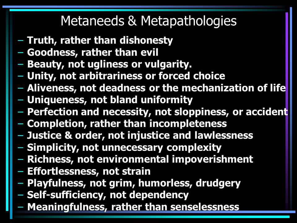 Metaneeds & Metapathologies –Truth, rather than dishonesty –Goodness, rather than evil –Beauty, not ugliness or vulgarity.