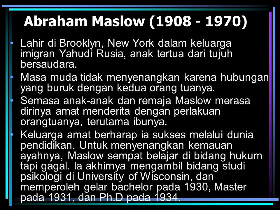 Abraham Maslow (1908 - 1970) Lahir di Brooklyn, New York dalam keluarga imigran Yahudi Rusia, anak tertua dari tujuh bersaudara. Masa muda tidak menye