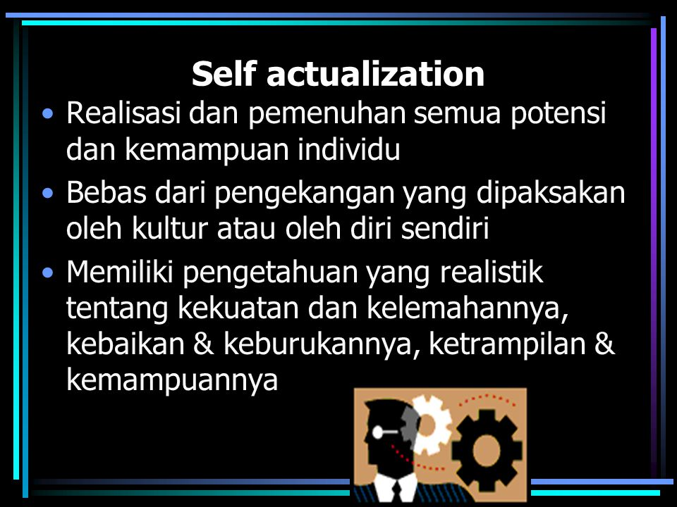 Self actualization Realisasi dan pemenuhan semua potensi dan kemampuan individu Bebas dari pengekangan yang dipaksakan oleh kultur atau oleh diri sendiri Memiliki pengetahuan yang realistik tentang kekuatan dan kelemahannya, kebaikan & keburukannya, ketrampilan & kemampuannya