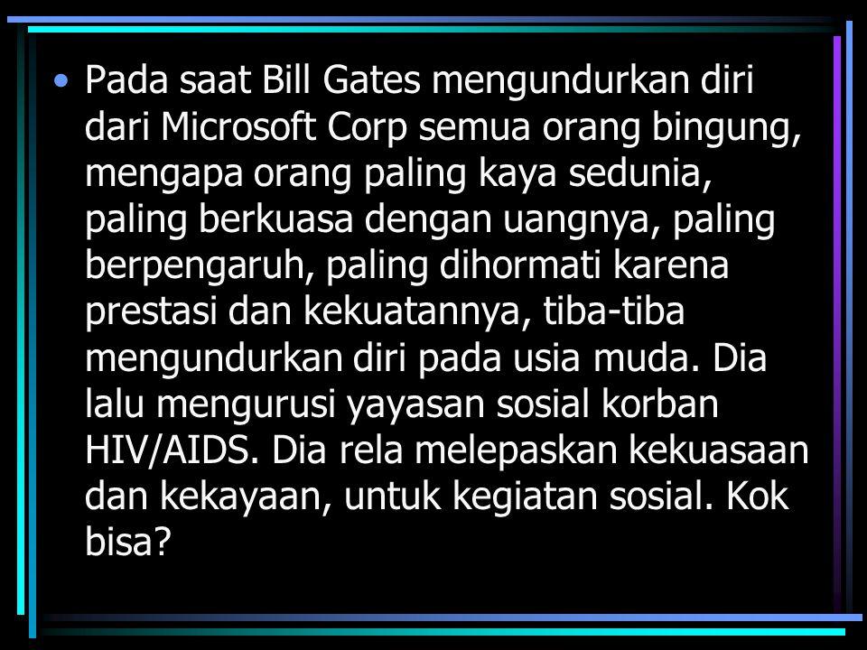 Pada saat Bill Gates mengundurkan diri dari Microsoft Corp semua orang bingung, mengapa orang paling kaya sedunia, paling berkuasa dengan uangnya, paling berpengaruh, paling dihormati karena prestasi dan kekuatannya, tiba-tiba mengundurkan diri pada usia muda.