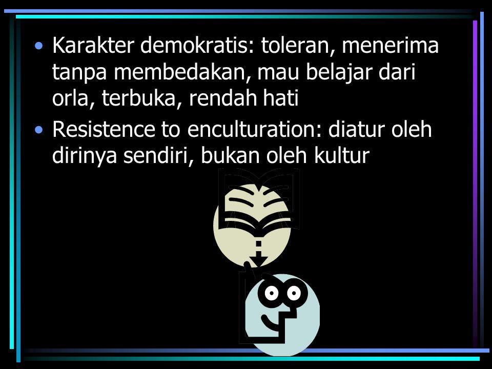 Karakter demokratis: toleran, menerima tanpa membedakan, mau belajar dari orla, terbuka, rendah hati Resistence to enculturation: diatur oleh dirinya