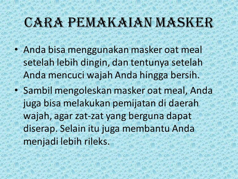 Cara Pemakaian Masker Anda bisa menggunakan masker oat meal setelah lebih dingin, dan tentunya setelah Anda mencuci wajah Anda hingga bersih.