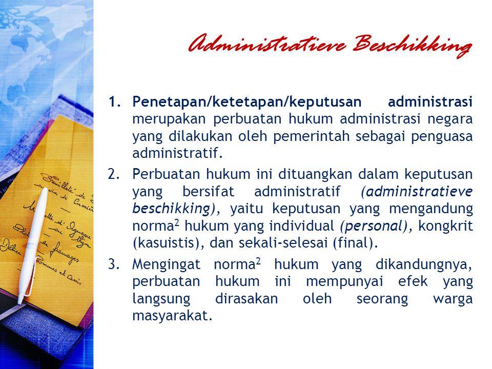 Administratieve Beschikking 1.Penetapan/ketetapan/keputusan administrasi merupakan perbuatan hukum administrasi negara yang dilakukan oleh pemerintah
