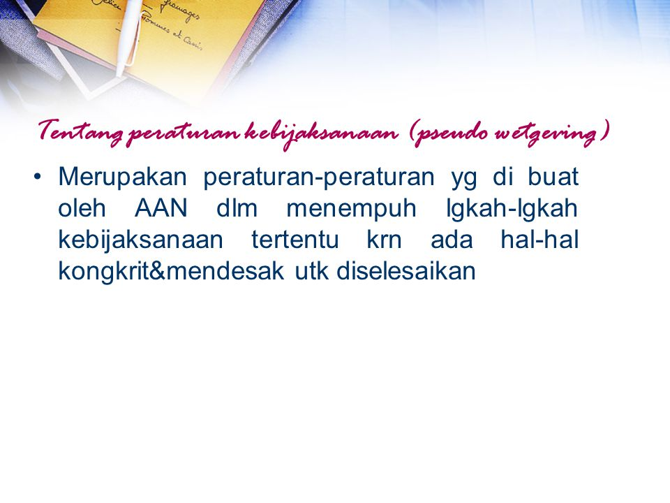Tentang peraturan kebijaksanaan (pseudo wetgeving) Merupakan peraturan-peraturan yg di buat oleh AAN dlm menempuh lgkah-lgkah kebijaksanaan tertentu k