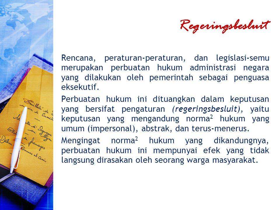Regeringsbesluit Rencana, peraturan-peraturan, dan legislasi-semu merupakan perbuatan hukum administrasi negara yang dilakukan oleh pemerintah sebagai