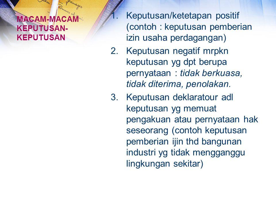 MACAM-MACAM KEPUTUSAN- KEPUTUSAN 1.Keputusan/ketetapan positif (contoh : keputusan pemberian izin usaha perdagangan) 2.Keputusan negatif mrpkn keputus