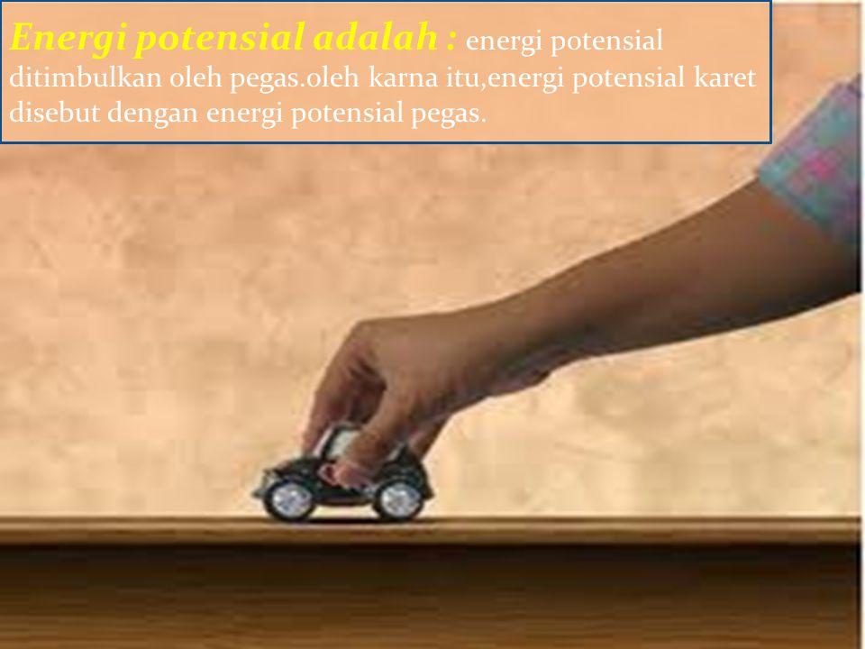 Energi potensial adalah : energi potensial ditimbulkan oleh pegas.oleh karna itu,energi potensial karet disebut dengan energi potensial pegas.