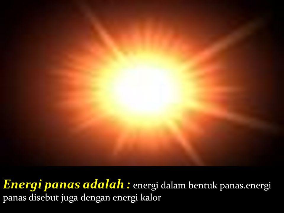 Energi panas adalah : energi dalam bentuk panas.energi panas disebut juga dengan energi kalor