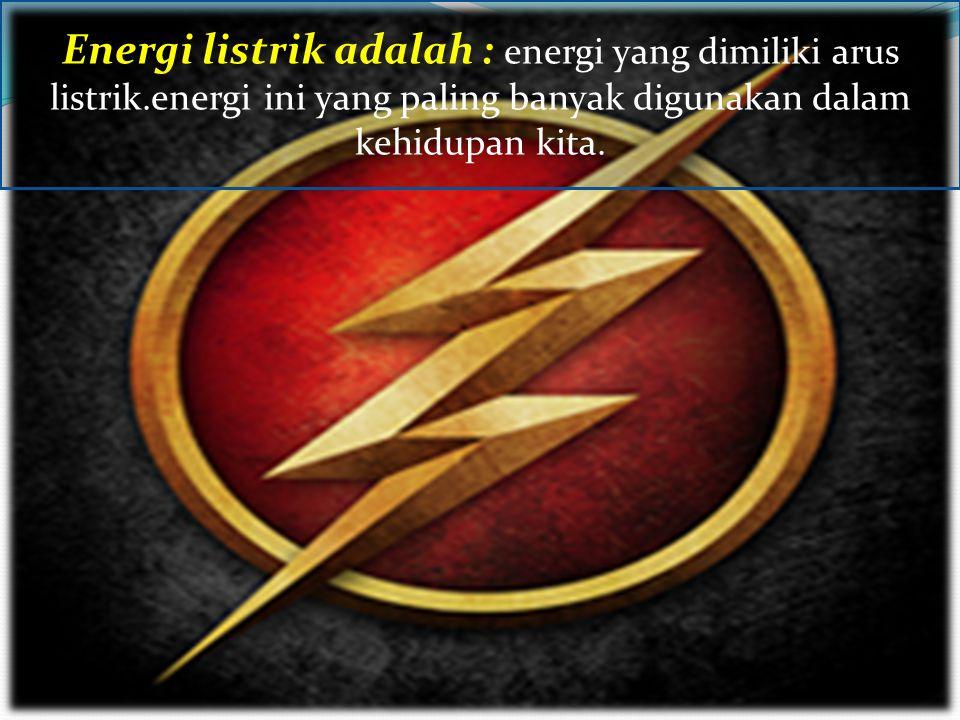 Energi listrik adalah : energi yang dimiliki arus listrik.energi ini yang paling banyak digunakan dalam kehidupan kita.