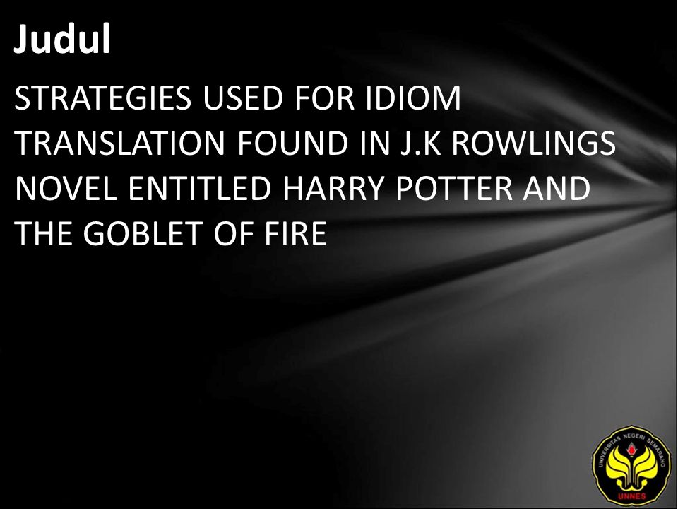Judul STRATEGIES USED FOR IDIOM TRANSLATION FOUND IN J.K ROWLINGS NOVEL ENTITLED HARRY POTTER AND THE GOBLET OF FIRE