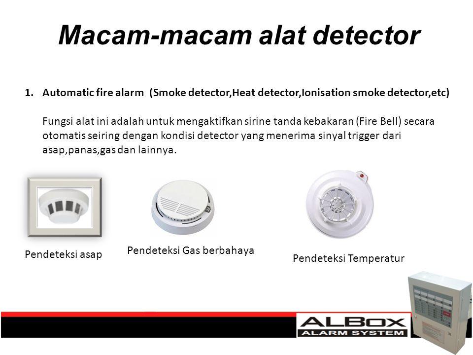 Macam-macam alat detector 1.Automatic fire alarm (Smoke detector,Heat detector,Ionisation smoke detector,etc) Fungsi alat ini adalah untuk mengaktifka