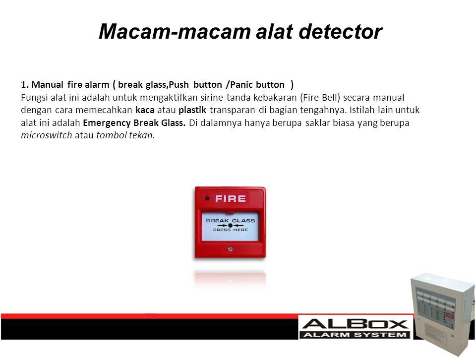 Macam-macam alat detector 1. Manual fire alarm ( break glass,Push button /Panic button ) Fungsi alat ini adalah untuk mengaktifkan sirine tanda kebaka