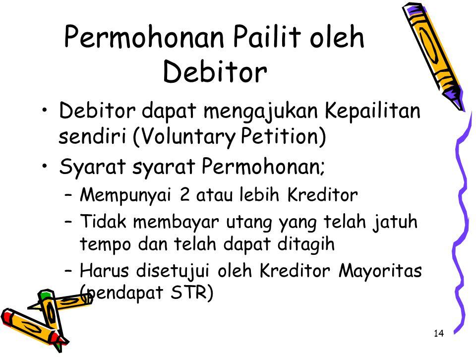 14 Permohonan Pailit oleh Debitor Debitor dapat mengajukan Kepailitan sendiri (Voluntary Petition) Syarat syarat Permohonan; –Mempunyai 2 atau lebih K