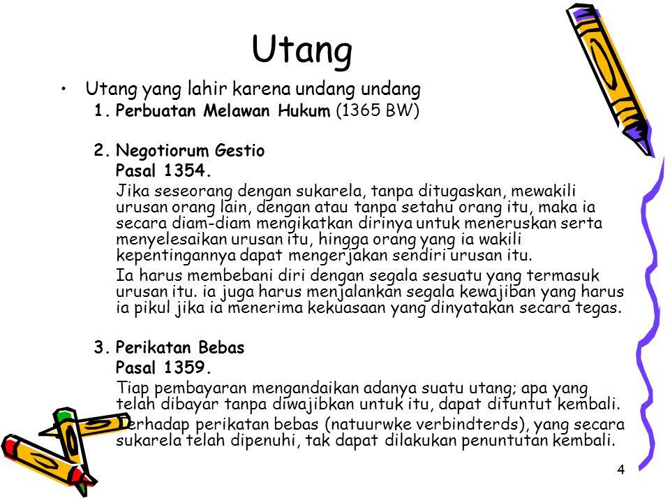 4 Utang Utang yang lahir karena undang undang 1.Perbuatan Melawan Hukum (1365 BW) 2.Negotiorum Gestio Pasal 1354. Jika seseorang dengan sukarela, tanp