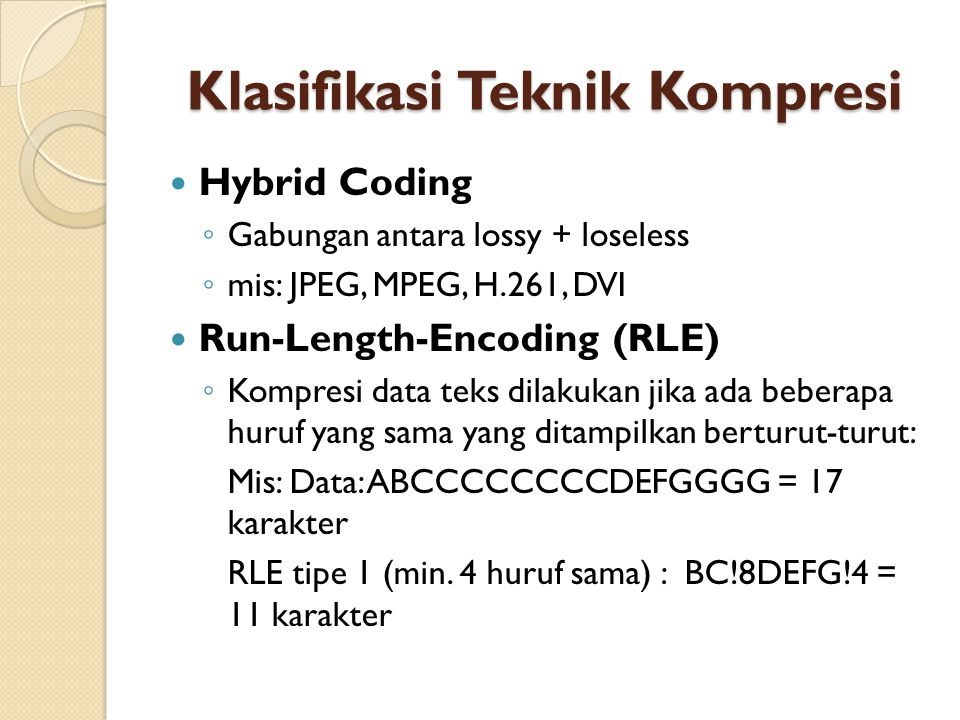 Klasifikasi Teknik Kompresi Hybrid Coding ◦ Gabungan antara lossy + loseless ◦ mis: JPEG, MPEG, H.261, DVI Run-Length-Encoding (RLE) ◦ Kompresi data t