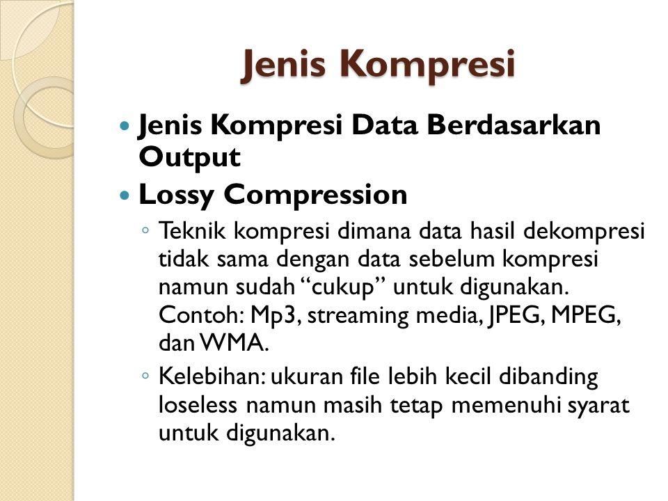 Jenis Kompresi Jenis Kompresi Data Berdasarkan Output Lossy Compression ◦ Teknik kompresi dimana data hasil dekompresi tidak sama dengan data sebelum kompresi namun sudah cukup untuk digunakan.