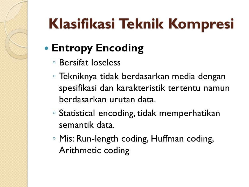 Klasifikasi Teknik Kompresi Entropy Encoding ◦ Bersifat loseless ◦ Tekniknya tidak berdasarkan media dengan spesifikasi dan karakteristik tertentu namun berdasarkan urutan data.