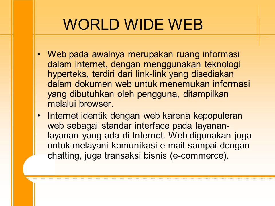WORLD WIDE WEB Web pada awalnya merupakan ruang informasi dalam internet, dengan menggunakan teknologi hyperteks, terdiri dari link-link yang disediakan dalam dokumen web untuk menemukan informasi yang dibutuhkan oleh pengguna, ditampilkan melalui browser.