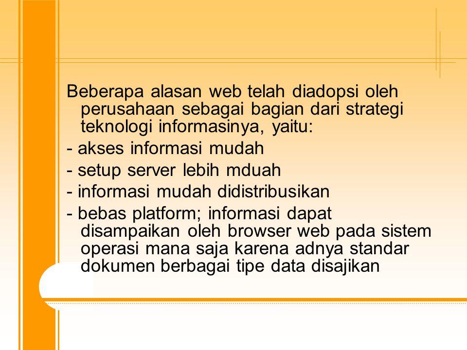 Beberapa alasan web telah diadopsi oleh perusahaan sebagai bagian dari strategi teknologi informasinya, yaitu: - akses informasi mudah - setup server lebih mduah - informasi mudah didistribusikan - bebas platform; informasi dapat disampaikan oleh browser web pada sistem operasi mana saja karena adnya standar dokumen berbagai tipe data disajikan