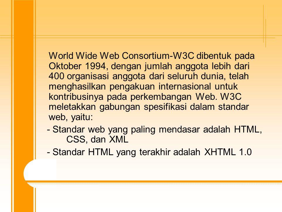 World Wide Web Consortium-W3C dibentuk pada Oktober 1994, dengan jumlah anggota lebih dari 400 organisasi anggota dari seluruh dunia, telah menghasilkan pengakuan internasional untuk kontribusinya pada perkembangan Web.