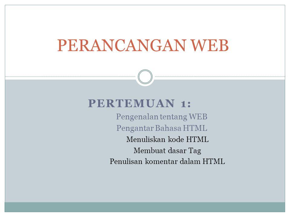 PERTEMUAN 1: Pengenalan tentang WEB Pengantar Bahasa HTML Menuliskan kode HTML Membuat dasar Tag Penulisan komentar dalam HTML PERANCANGAN WEB
