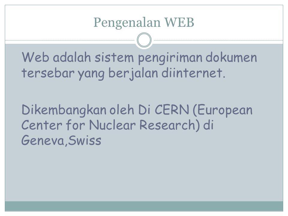 Pengenalan WEB Web adalah sistem pengiriman dokumen tersebar yang berjalan diinternet. Dikembangkan oleh Di CERN (European Center for Nuclear Research