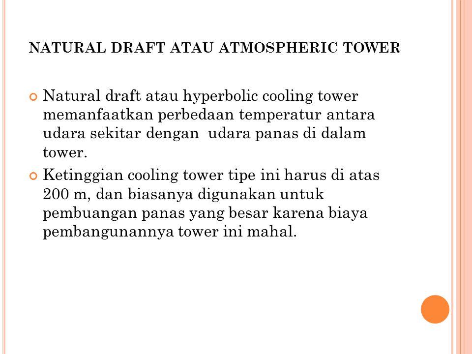 NATURAL DRAFT ATAU ATMOSPHERIC TOWER Natural draft atau hyperbolic cooling tower memanfaatkan perbedaan temperatur antara udara sekitar dengan udara panas di dalam tower.