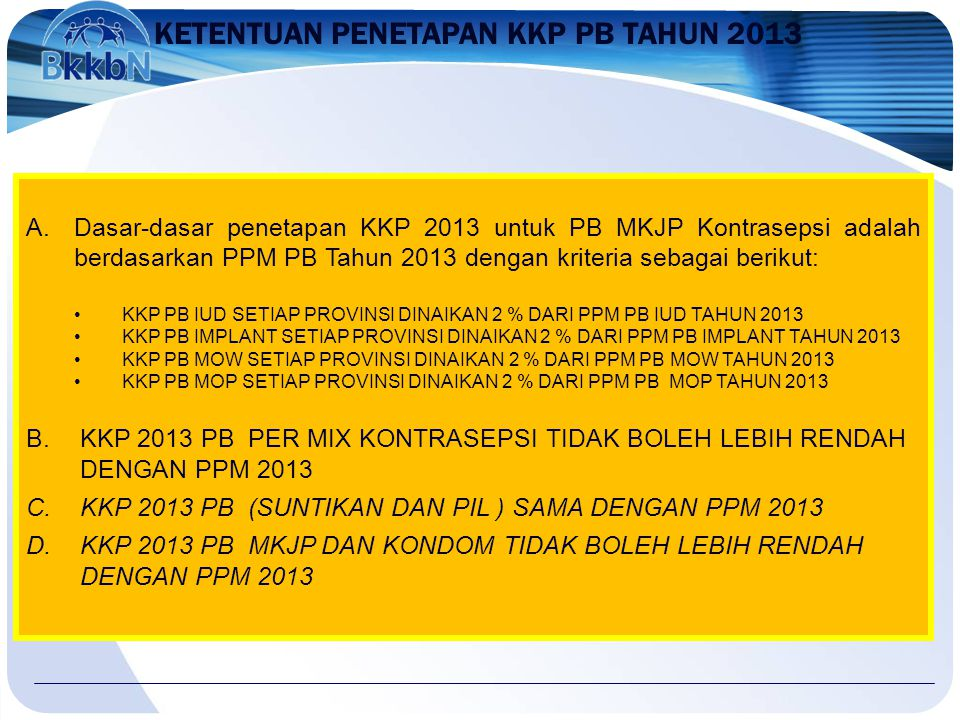 KETENTUAN PENETAPAN KKP PB TAHUN 2013 A.Dasar-dasar penetapan KKP 2013 untuk PB MKJP Kontrasepsi adalah berdasarkan PPM PB Tahun 2013 dengan kriteria